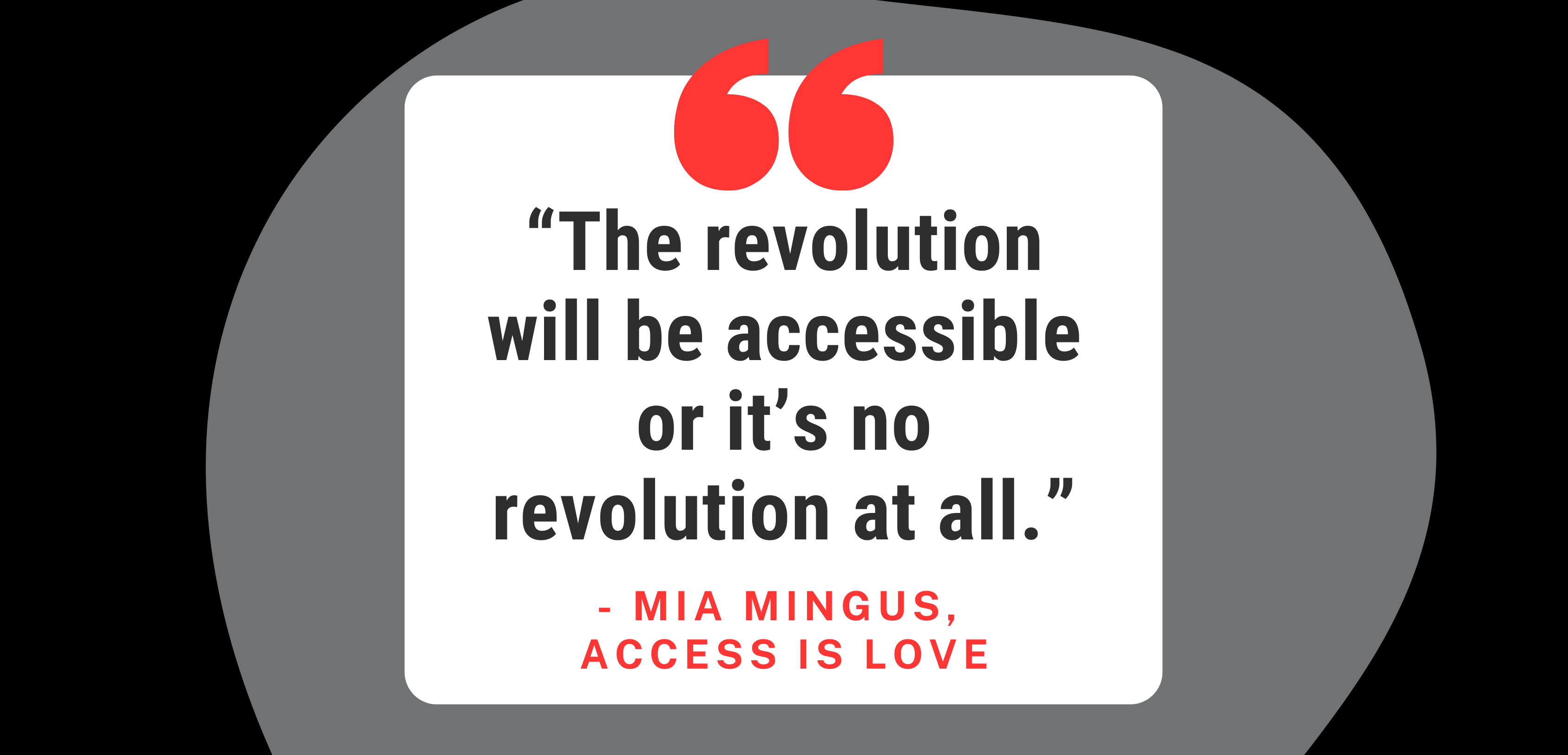 "[Image description: A black and grey background with a white block of text that reads: ""The revolution will be accessible or it's no revolution at all. - Mia Mingus, Access is Love."" There's a large open quotation mark in red at the top.]"